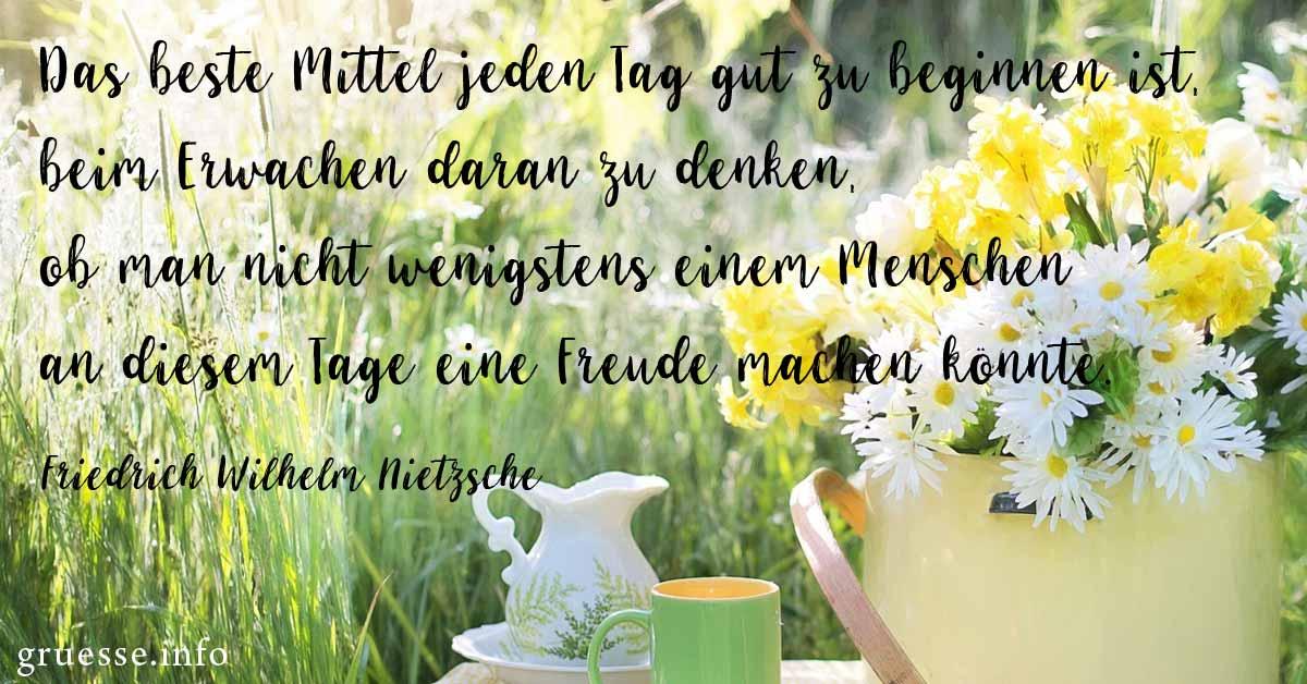 Das beste Mittel jeden Tag gut zu beginnen ist, beim Erwachen daran zu denken, ob man nicht wenigstens einem Menschen an diesem Tage eine Freude machen könnte. Friedrich Wilhelm Nietzsche