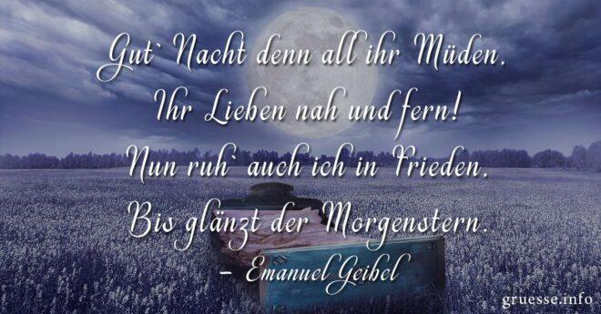 Gut` Nacht denn all ihr Müden, Ihr Lieben nah und fern! Nun ruh` auch ich in Frieden, Bis glänzt der Morgenstern. - Emanuel Geibel