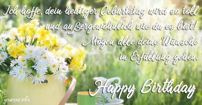 Ich hoffe, dein heutiger Geburtstag wird so toll und außergewöhnlich wie du es bist! Mögen alle deine Wünsche in Erfüllung gehen. Happy Birthday.