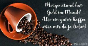 Morgenstund hat Gold im Mund? Also ein guter Kaffee wäre mir da ja lieber!